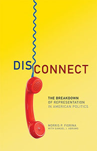 Disconnect: The Breakdown Of Representation In American Politics (The Julian J. Rothbaum Distinguished Lecture Series)