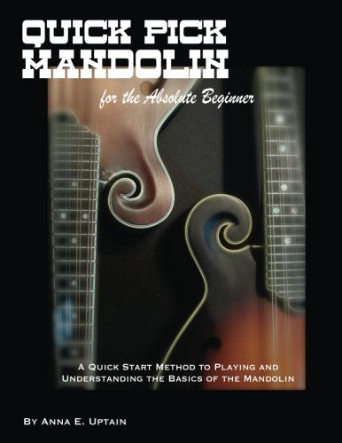 Quick Pick Mandolin For The Absolute Beginner: A Quick Start Method To Understanding The Basics Of The Mandolin!