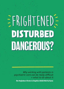 Frightened, Disturbed, Dangerous?: Why Working With Patients In Psychiatric Care Can Be Really Difficult, And What To Do About It
