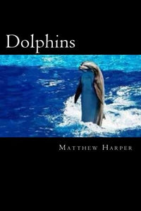 Dolphins: A Fascinating Book Containing Dolphin Facts, Trivia, Images & Memory Recall Quiz: Suitable For Adults & Children (Matthew Harper)