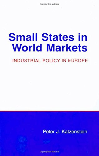 Small States In World Markets: Industrial Policy In Europe (Cornell Studies In Political Economy)