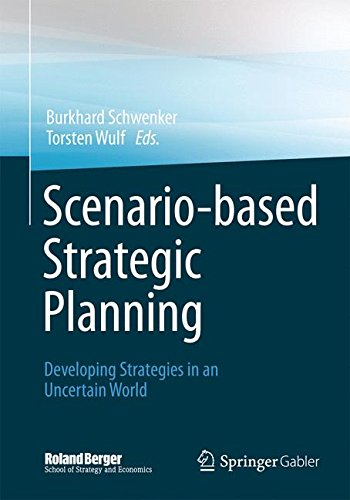 Scenario-Based Strategic Planning: Developing Strategies In An Uncertain World (Roland Berger School Of Strategy And Economics)