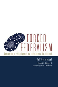 Forced Federalism: Contemporary Challenges To Indigenous Nationhood (American Indian Law And Policy Series)