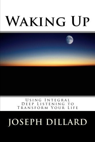 Waking Up: Using Integral Deep Listening To Transform Your Life