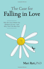 The Case For Falling In Love: Why We Can'T Master The Madness Of Love - And Why That'S The Best Part