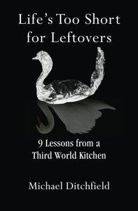 Life'S Too Short For Leftovers: 9 Lessons From A Third World Kitchen