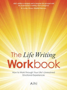 The Life Writing Workbook: How To Work Through Your Lifes Unresolved Emotional Experiences