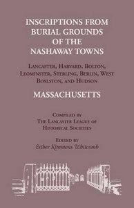 Inscriptions From Burial Grounds Of  The Nashaway Towns Lancaster, Harvard, Bolton, Leominster, Sterling,Berlin, West Boylston, And Hudson, Massachusetts