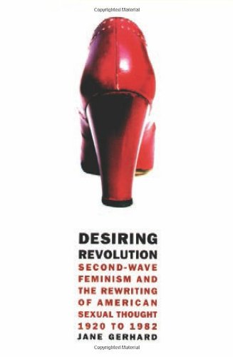 Desiring Revolution: Second-Wave Feminism And The Rewriting Of American Sexual Thought, 1920 To 1982