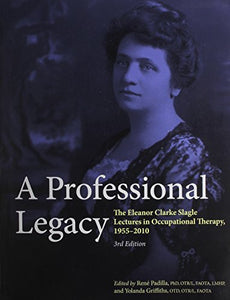 A Professional Legacy: The Eleanor Clarke Slagle Lectures In Occupational Therapy, 1955-2010