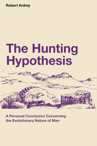 The Hunting Hypothesis: A Personal Conclusion Concerning The Evolutionary Nature Of Man (Robert Ardrey'S Nature Of Man Series) (Volume 4)
