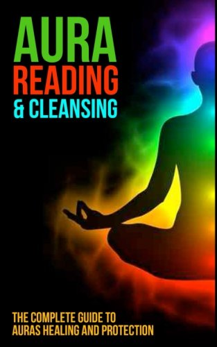 Aura Reading And Cleansing: The Complete Guide To Auras Healing And Protection