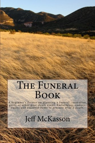 The Funeral Book: A Beginner'S Primer On Planning A Funeral, Cremation, Party Or Other Post-Death Event. Embalming, Caskets, Vaults And Assorted Items To Procure After A Death.