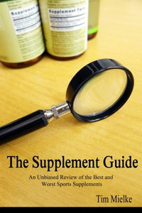 The Supplement Guide: An Unbiased Review Of The Best And Worst Sports Supplements