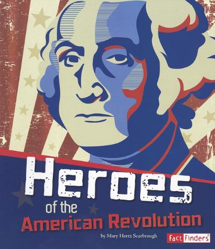 Heroes Of The American Revolution (The Story Of The American Revolution)