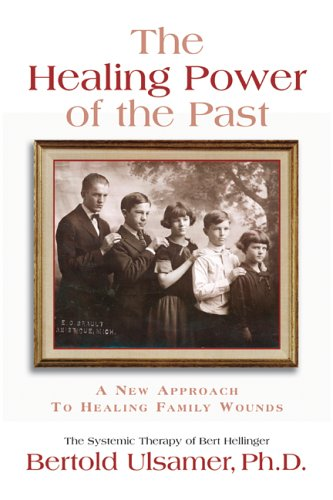 The Healing Power Of The Past: A New Approach To Healing Family Wounds