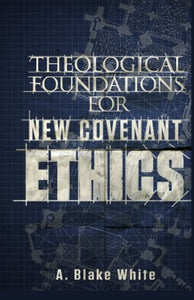 Theological Foundations For New Covenant Ethics