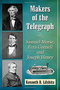 Makers Of The Telegraph: Samuel Morse, Ezra Cornell And Joseph Henry
