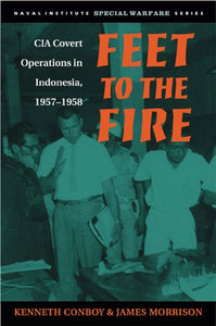 Feet To The Fire: Cia Covert Operations In Indonesia, 1957-1958 (Special Warfare Series)