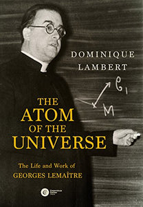 The Atom Of The Universe: The Life And Work Of Georges Lemaitre