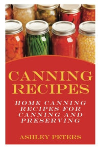 Canning Recipes:  Home Canning Recipes For Canning And Preserving