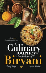 A Culinary Journey For The Love Of Biryani: Over 100 Tantalizing Recipes