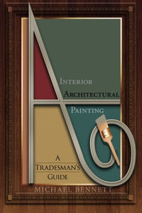 Interior Architectural Painting: A Tradesman'S Guide