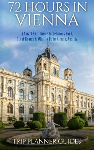 Vienna: 72 Hours In Vienna -A Smart Swift Guide To Delicious Food, Great Rooms & What To Do In Vienna, Austria. (Trip Planner Guides) (Volume 5)
