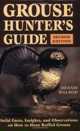 Grouse Hunter'S Guide: 2Nd Edition, Solid Facts, Insights, And Observations On How To Hunt Ruffled Grouse