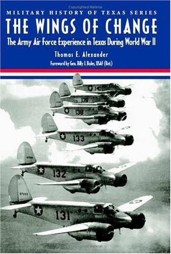 The Wings Of Change: The Army Air  Force Experience In Texas During World War Ii (Military History Of Texas Series)