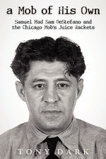 A Mob Of His Own: Mad Sam Destefano And The Chicago Mob'S Juice Rackets