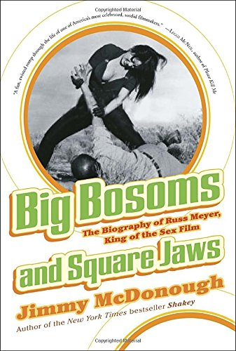 Big Bosoms And Square Jaws: The Biography Of Russ Meyer, King Of The Sex Film