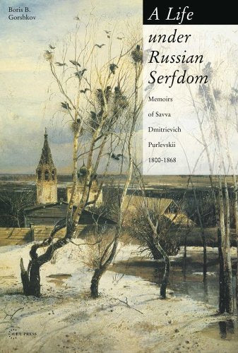 A Life Under Russian Serfdom: The Memoirs Of Savva Dmitrievich Purlevskii, 1800-68