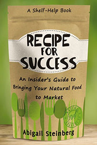 Recipe For Success: An Insider'S Guide To Bringing Your Natural Food To Market