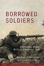 Borrowed Soldiers: Americans Under British Command, 1918 (Campaigns And Commanders Series)