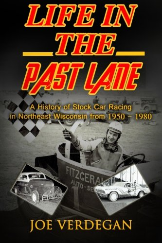 Life In The Past Lane: A History Of Stock Car Racing In Northeast Wisconsin From 1950 - 1980 (Northeast Wisconsin Racing History) (Volume 1)