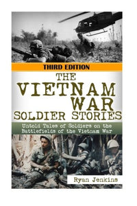The Vietnam War Soldier Stories: Untold Tales Of The Soldiers On The Battlefields Of The Vietnam War