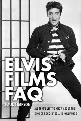 Elvis Films Faq: All That'S Left To Know About The King Of Rock 'N' Roll In Hollywood (Faq Series)
