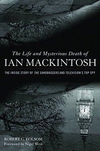 The Life And Mysterious Death Of Ian Mackintosh: The Inside Story Of The Sandbaggers And Television'S Top Spy