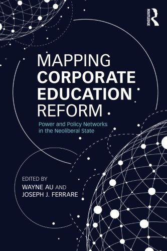 Mapping Corporate Education Reform: Power And Policy Networks In The Neoliberal State (Critical Social Thought)