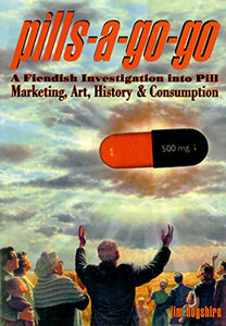 Pills-A-Go-Go: A Fiendish Investigation Into Pill Marketing, Art, History & Consumption