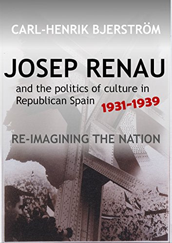 Josep Renau & The Politics Of Culture In Republican Spain, 1931-1939: Re-Imagining The Nation (The Canada Blanch/Sussex Academic Studies On Contemporary Spain)
