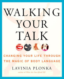 Walking Your Talk: Changing Your Life Through The Magic Of Body Language