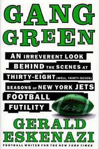 Gang Green: An Irreverent Look Behind The Scenes At Thirty-Eight (Well, Thirty-Seven) Seasons Of New York Jets Football Futility
