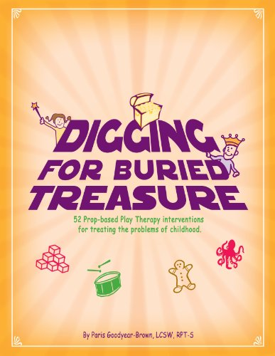 Digging For Buried Treasure: 52 Prop-Based Play Therapy Interventions For Treating The Problems Of Childhood