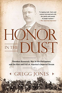 Honor In The Dust: Theodore Roosevelt, War In The Philippines, And The Rise And Fall Of America'S I Mperial Dream