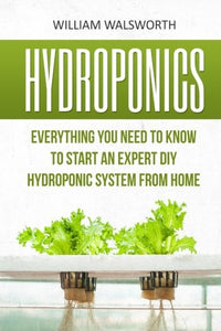 Hydroponics: Everything You Need To Know To Start An Expert Diy Hydroponic System From Home (Hydroponics For Beginners, Aquaponics, Organic Gardening, Horticulture)