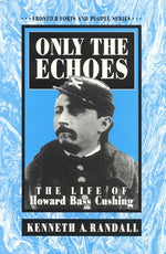 Only The Echoes : The Life Of Howard Bass Cushing (Frontier Forts And People Series)