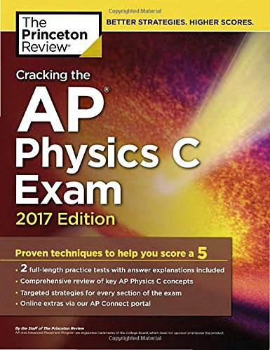 Cracking The Ap Physics C Exam, 2017 Edition: Proven Techniques To Help You Score A 5 (College Test Preparation)