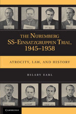 The Nuremberg Ss-Einsatzgruppen Trial, 1945-1958: Atrocity, Law, And History